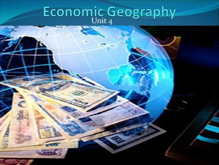 Unit 4. Economic Geography Economy-consists of the production and exchange of goods and services. Economic system-is the way people produce and exchange.