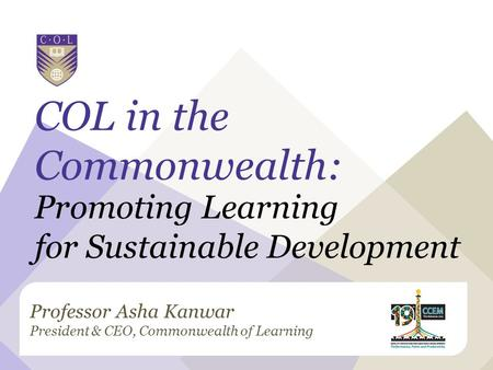 Professor Asha Kanwar President & CEO, Commonwealth of Learning COL in the Commonwealth: Promoting Learning for Sustainable Development.