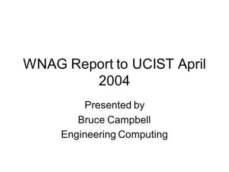 WNAG Report to UCIST April 2004 Presented by Bruce Campbell Engineering Computing.