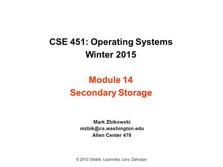 CSE 451: Operating Systems Winter 2015 Module 14 Secondary Storage Mark Zbikowski Allen Center 476 © 2013 Gribble, Lazowska, Levy,