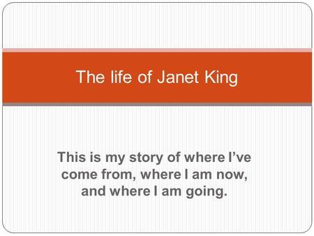 This is my story of where I've come from, where I am now, and where I am going. The life of Janet King.