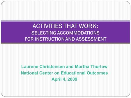 Laurene Christensen and Martha Thurlow National Center on Educational Outcomes April 4, 2009 ACTIVITIES THAT WORK: SELECTING ACCOMMODATIONS FOR INSTRUCTION.