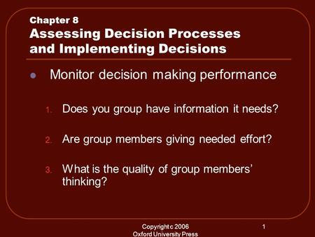 Copyright c 2006 Oxford University Press 1 Chapter 8 Assessing Decision Processes and Implementing Decisions Monitor decision making performance 1. Does.