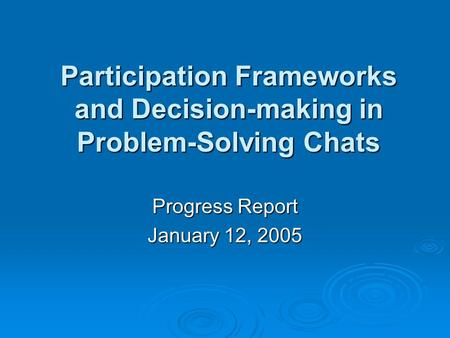 Participation Frameworks and Decision-making in Problem-Solving Chats Progress Report January 12, 2005.
