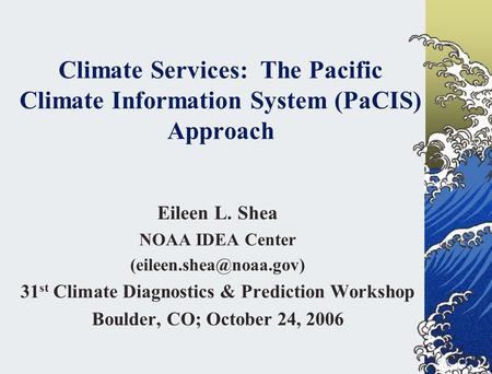Climate Services: The Pacific Climate Information System (PaCIS) Approach Eileen L. Shea NOAA IDEA Center 31 st Climate Diagnostics.
