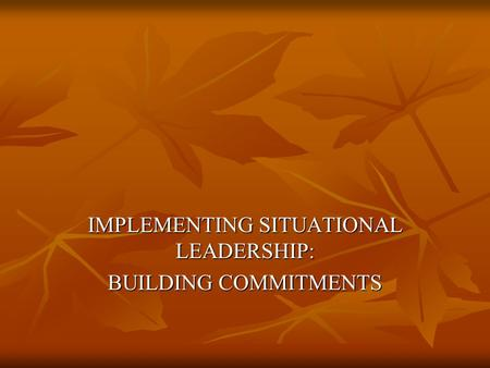 IMPLEMENTING SITUATIONAL LEADERSHIP: BUILDING COMMITMENTS.
