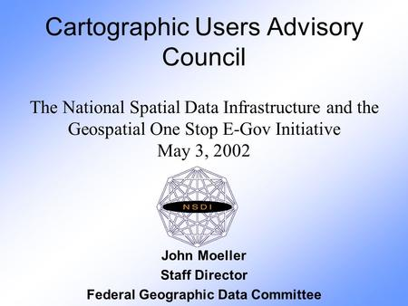 Cartographic Users Advisory Council The National Spatial Data Infrastructure and the Geospatial One Stop E-Gov Initiative May 3, 2002 John Moeller Staff.