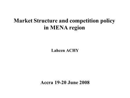 Market Structure and competition policy in MENA region Lahcen ACHY Accra 19-20 June 2008.