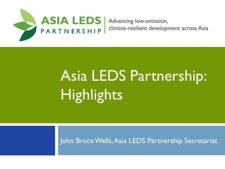Asia LEDS Partnership: Highlights John Bruce Wells, Asia LEDS Partnership Secretariat.