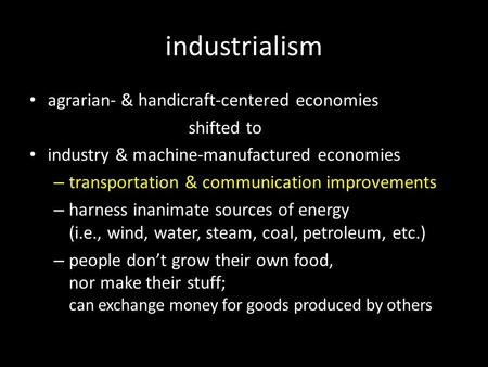 Industrialism agrarian- & handicraft-centered economies shifted to industry & machine-manufactured economies – transportation & communication improvements.