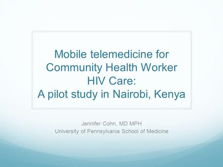 Mobile telemedicine for Community Health Worker HIV Care: A pilot study in Nairobi, Kenya Jennifer Cohn, MD MPH University of Pennsylvania School of Medicine.