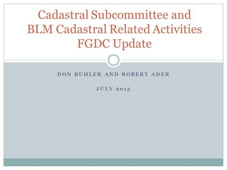 DON BUHLER AND ROBERT ADER JULY 2015 Cadastral Subcommittee and BLM Cadastral Related Activities FGDC Update.
