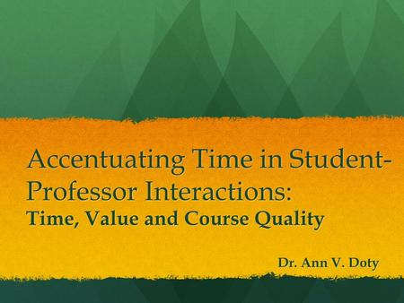 Accentuating Time in Student- Professor Interactions: Time, Value and Course Quality Dr. Ann V. Doty.