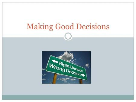 Making Good Decisions. Making Decisions Being in Control Good decision- is a decision in which you have carefully considered the outcome of each choice.