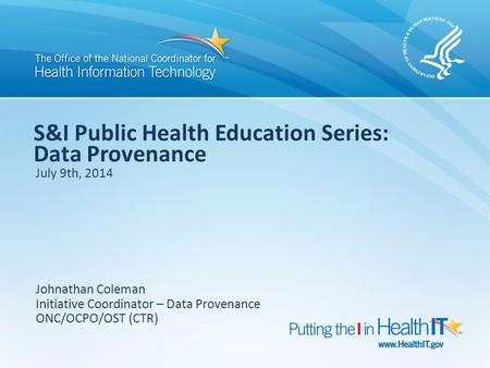 S&I Public Health Education Series: Data Provenance July 9th, 2014 Johnathan Coleman Initiative Coordinator – Data Provenance ONC/OCPO/OST (CTR)