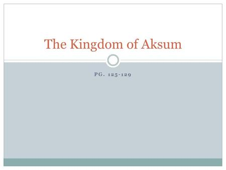 PG. 125-129 The Kingdom of Aksum. Rise of Aksum Located south of Kush near the Red Sea  Modern day Eritrea and Ethiopia Arab traders from across the.