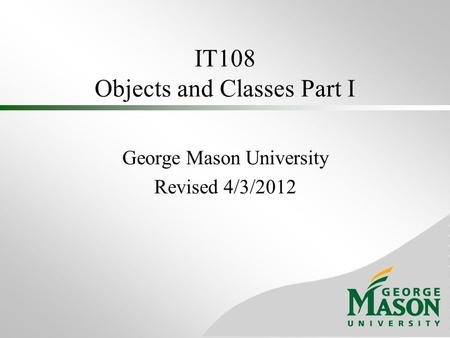 IT108 Objects and Classes Part I George Mason University Revised 4/3/2012.