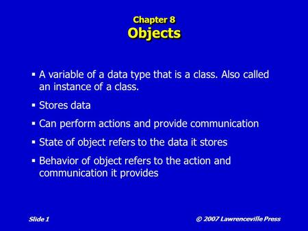 © 2007 Lawrenceville Press Slide 1 Chapter 8 Objects  A variable of a data type that is a class. Also called an instance of a class.  Stores data  Can.