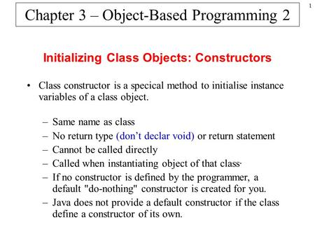 1 Chapter 3 – Object-Based Programming 2 Initializing Class Objects: Constructors Class constructor is a specical method to initialise instance variables.