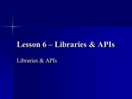 Lesson 6 – Libraries & APIs Libraries & APIs. Objective: We will explore how to take advantage of the huge number of pre-made classes provided with Java.