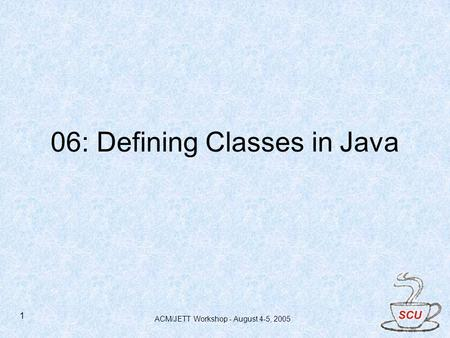 ACM/JETT Workshop - August 4-5, 2005 1 06: Defining Classes in Java.
