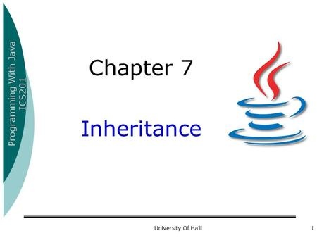 Programming With Java ICS201 University Of Ha'il1 Chapter 7 Inheritance.