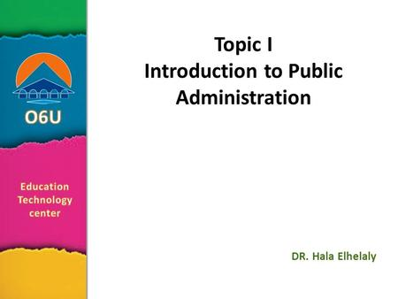 Topic I Introduction to Public Administration DR. Hala Elhelaly.