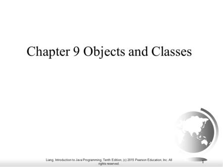 Liang, Introduction to Java Programming, Tenth Edition, (c) 2015 Pearson Education, Inc. All rights reserved. 1 Chapter 9 Objects and Classes.
