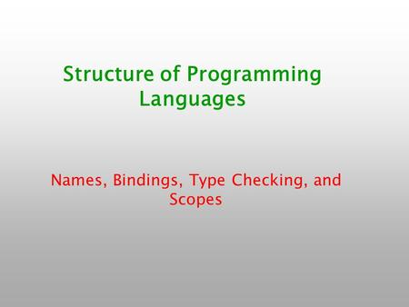 Structure of Programming Languages Names, Bindings, Type Checking, and Scopes.