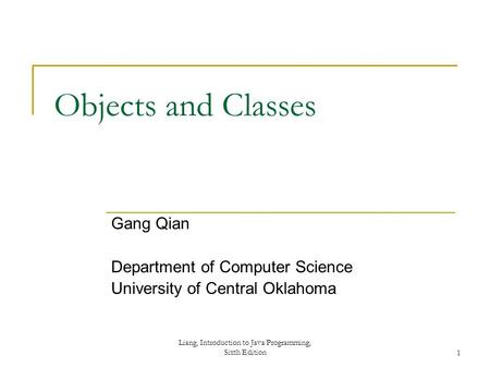 Liang, Introduction to Java Programming, Sixth Edition1 Objects and Classes Gang Qian Department of Computer Science University of Central Oklahoma.