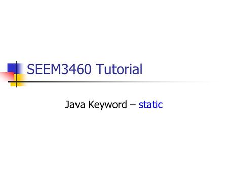 SEEM3460 Tutorial Java Keyword – static. static Variables class XY { static int x; // class variable int y; // instance variable } XY xy1 = new XY();