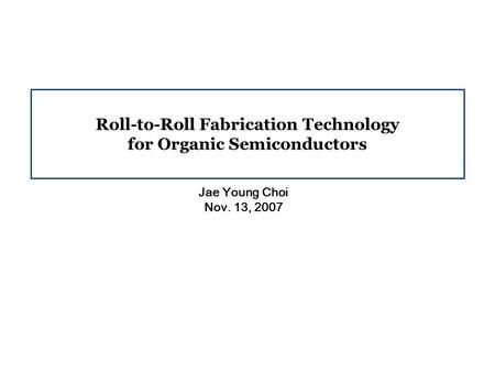 Roll-to-Roll Fabrication Technology for Organic Semiconductors Jae Young Choi Nov. 13, 2007.