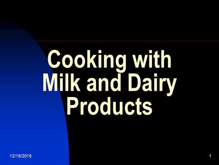 12/18/20151 Cooking with Milk and Dairy Products.