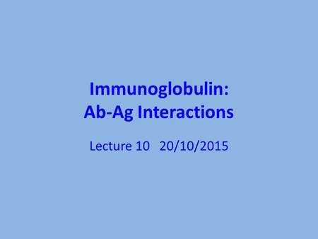 Immunoglobulin: Ab-Ag Interactions Lecture 10 20/10/2015.