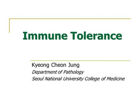 Immune Tolerance Kyeong Cheon Jung Department of Pathology Seoul National University College of Medicine.