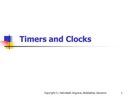 Copyright ©: Nahrstedt, Angrave, Abdelzaher, Caccamo1 Timers and Clocks.