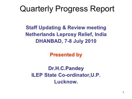 1 Quarterly Progress Report Staff Updating & Review meeting Netherlands Leprosy Relief, India DHANBAD, 7-8 July 2010 Presented by Dr.H.C.Pandey ILEP State.