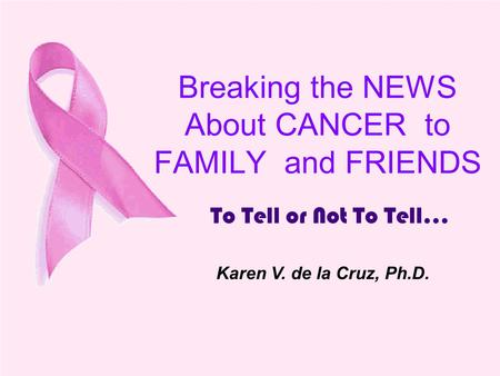 Breaking the NEWS About CANCER to FAMILY and FRIENDS To Tell or Not To Tell... Karen V. de la Cruz, Ph.D.