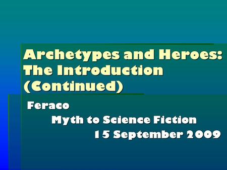 Archetypes and Heroes: The Introduction (Continued) Feraco Myth to Science Fiction 15 September 2009.