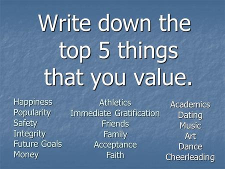 Write down the top 5 things that you value. Happiness Popularity Safety Integrity Future Goals Money Athletics Immediate Gratification Friends Family Acceptance.