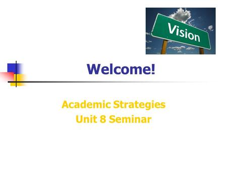 Welcome! Academic Strategies Unit 8 Seminar. General Questions & Weekly News Please share your weekly news… and general questions.
