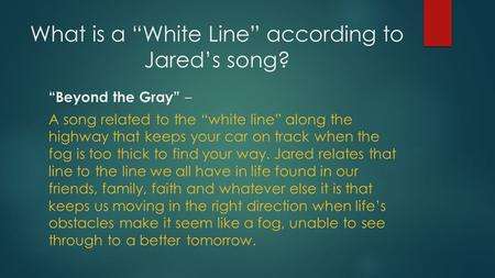 "What is a ""White Line"" according to Jared's song? ""Beyond the Gray"" – A song related to the ""white line"" along the highway that keeps your car on track."