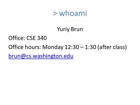 > whoami Yuriy Brun Office: CSE 340 Office hours: Monday 12:30 – 1:30 (after class)