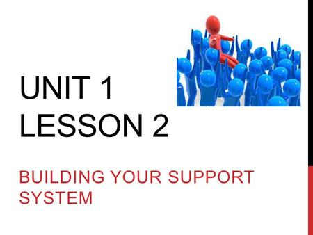 UNIT 1 LESSON 2 BUILDING YOUR SUPPORT SYSTEM. While listening to yourself is important in defining your own road, it is not always easy; often, you will.