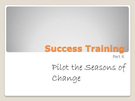 Success Training Part 6 Pilot the Seasons of Change.