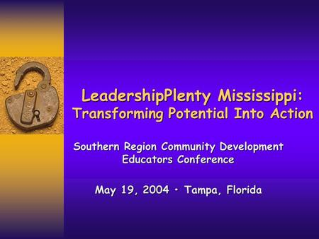 LeadershipPlenty Mississippi: Transforming Potential Into Action Southern Region Community Development Educators Conference May 19, 2004 Tampa, Florida.