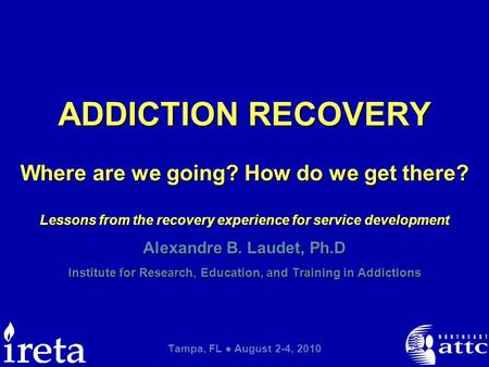 Alexandre B. Laudet, Ph.D Institute for Research, Education, and Training in Addictions Tampa, FL ● August 2-4, 2010 ADDICTION RECOVERY Where are we going?