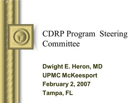 CDRP Program Steering Committee Dwight E. Heron, MD UPMC McKeesport February 2, 2007 Tampa, FL.
