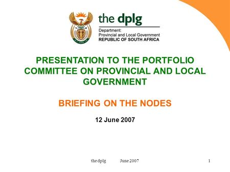 The dplg June 20071 PRESENTATION TO THE PORTFOLIO COMMITTEE ON PROVINCIAL AND LOCAL GOVERNMENT BRIEFING ON THE NODES 12 June 2007.