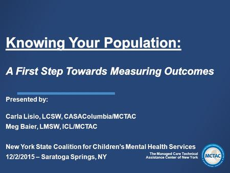 The Managed Care Technical Assistance Center of New York Presented by: Carla Lisio, LCSW, CASAColumbia/MCTAC Meg Baier, LMSW, ICL/MCTAC New York State.